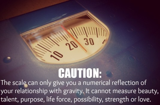 The scale doesn't measure your inner beauty, only your relation to gravity.